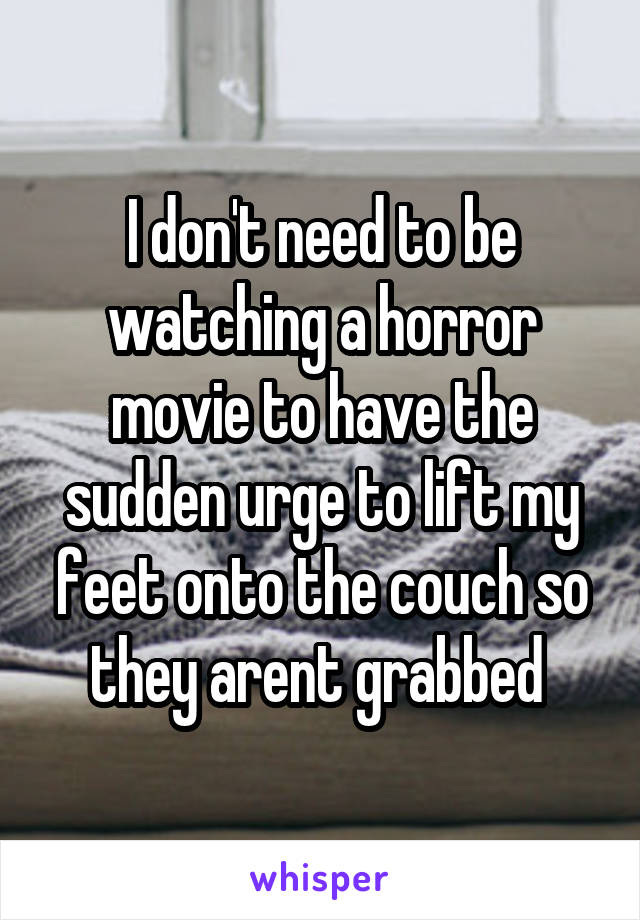 I don't need to be watching a horror movie to have the sudden urge to lift my feet onto the couch so they arent grabbed