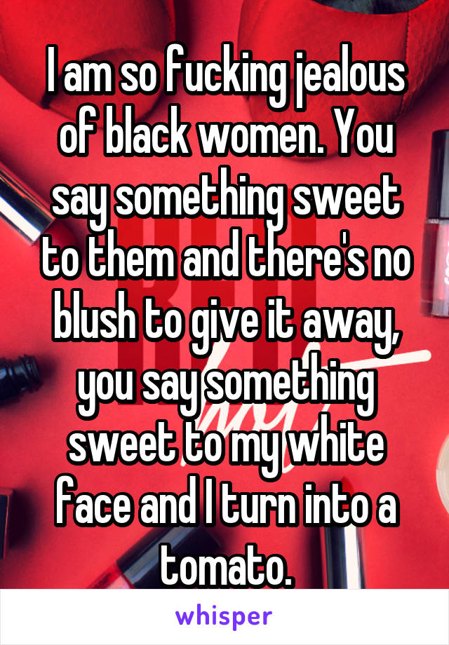 I am so fucking jealous of black women. You say something sweet to them and there's no blush to give it away, you say something sweet to my white face and I turn into a tomato.