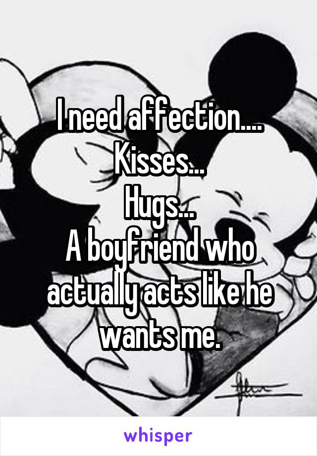 I need affection.... Kisses... Hugs... A boyfriend who actually acts like he wants me.