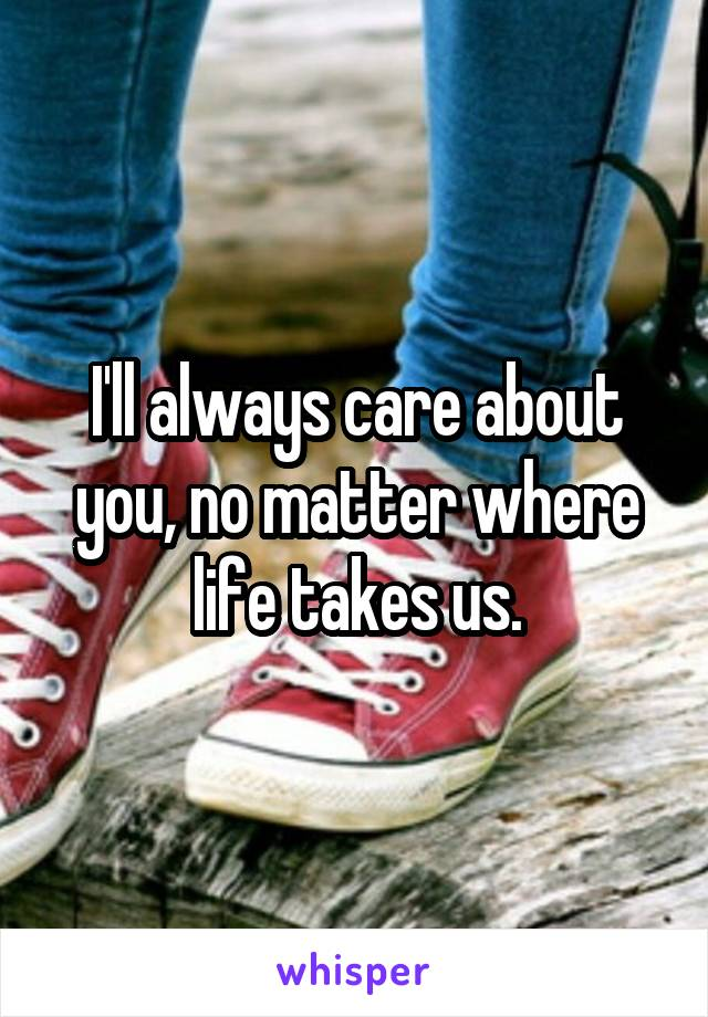 I'll always care about you, no matter where life takes us.
