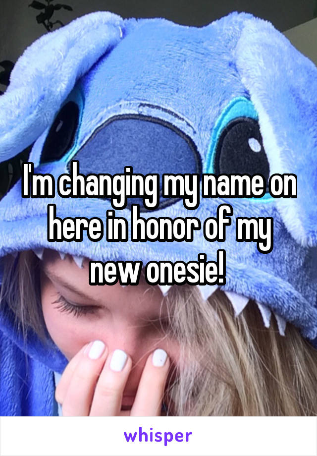 I'm changing my name on here in honor of my new onesie!