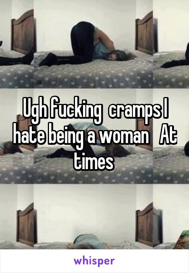 Ugh fucking  cramps I hate being a woman   At times
