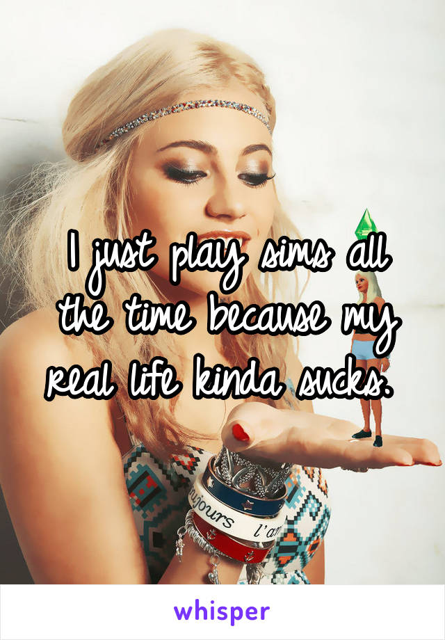 I just play sims all the time because my real life kinda sucks.