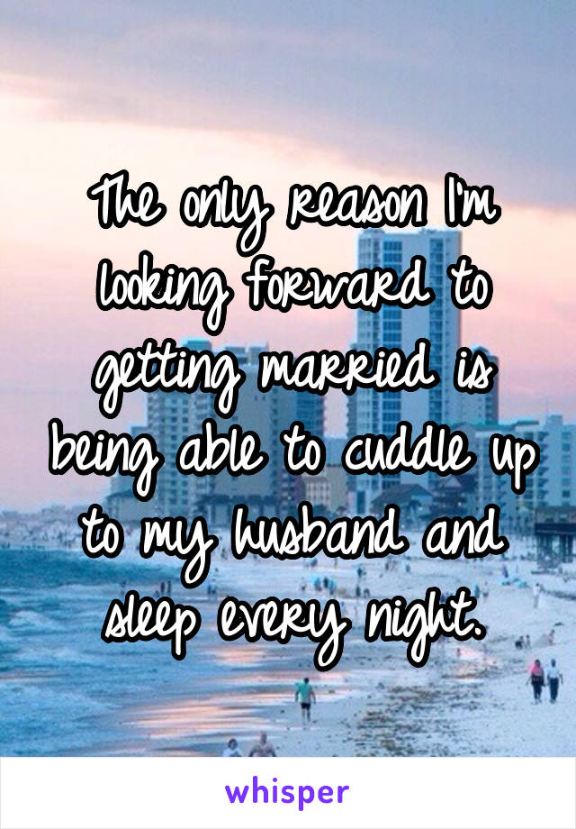 The only reason I'm looking forward to getting married is being able to cuddle up to my husband and sleep every night.
