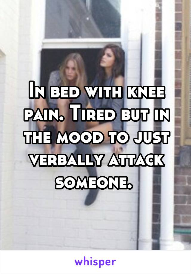 In bed with knee pain. Tired but in the mood to just verbally attack someone.