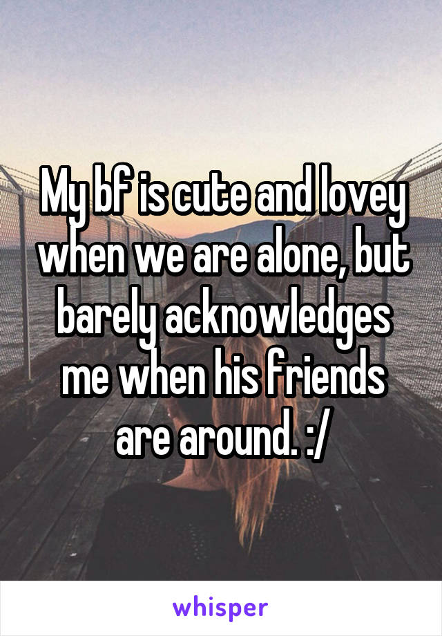 My bf is cute and lovey when we are alone, but barely acknowledges me when his friends are around. :/