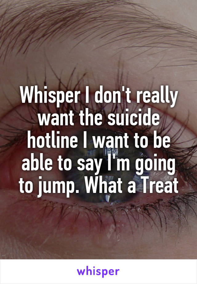 Whisper I don't really want the suicide hotline I want to be able to say I'm going to jump. What a Treat