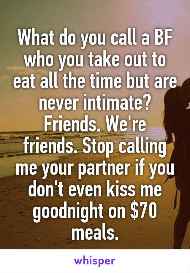What do you call a BF who you take out to eat all the time but are never intimate? Friends. We're friends. Stop calling me your partner if you don't even kiss me goodnight on $70 meals.