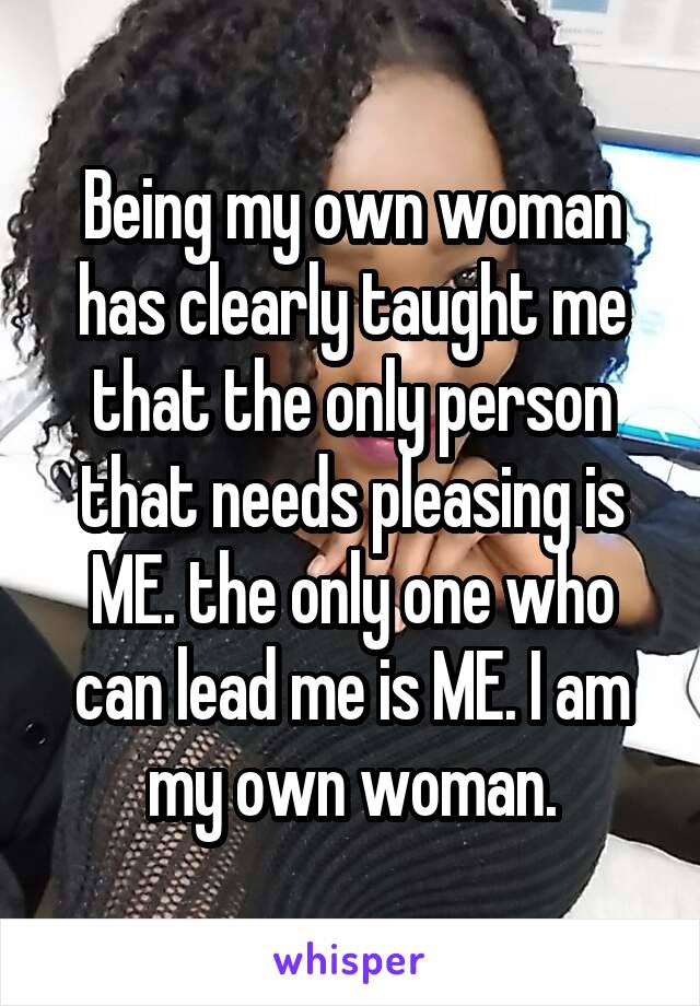 Being my own woman has clearly taught me that the only person that needs pleasing is ME. the only one who can lead me is ME. I am my own woman.