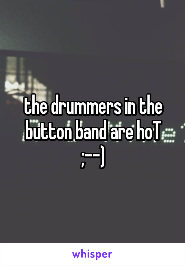 the drummers in the button band are hoT ;--)