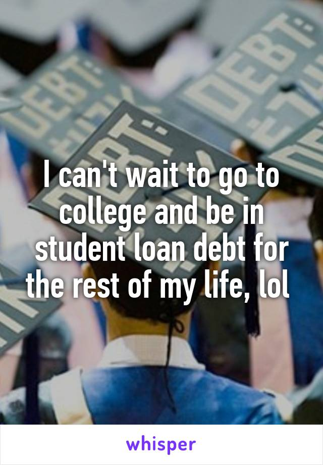 I can't wait to go to college and be in student loan debt for the rest of my life, lol