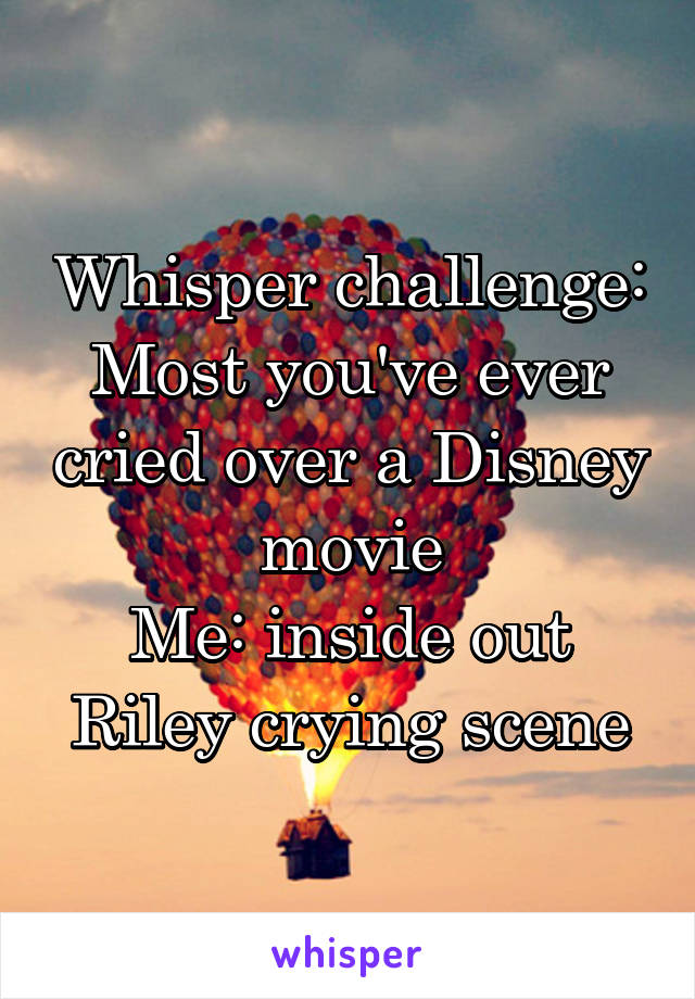 Whisper challenge: Most you've ever cried over a Disney movie Me: inside out Riley crying scene