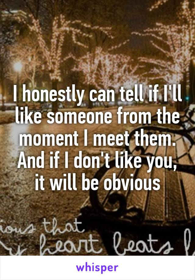 I honestly can tell if I'll like someone from the moment I meet them. And if I don't like you, it will be obvious