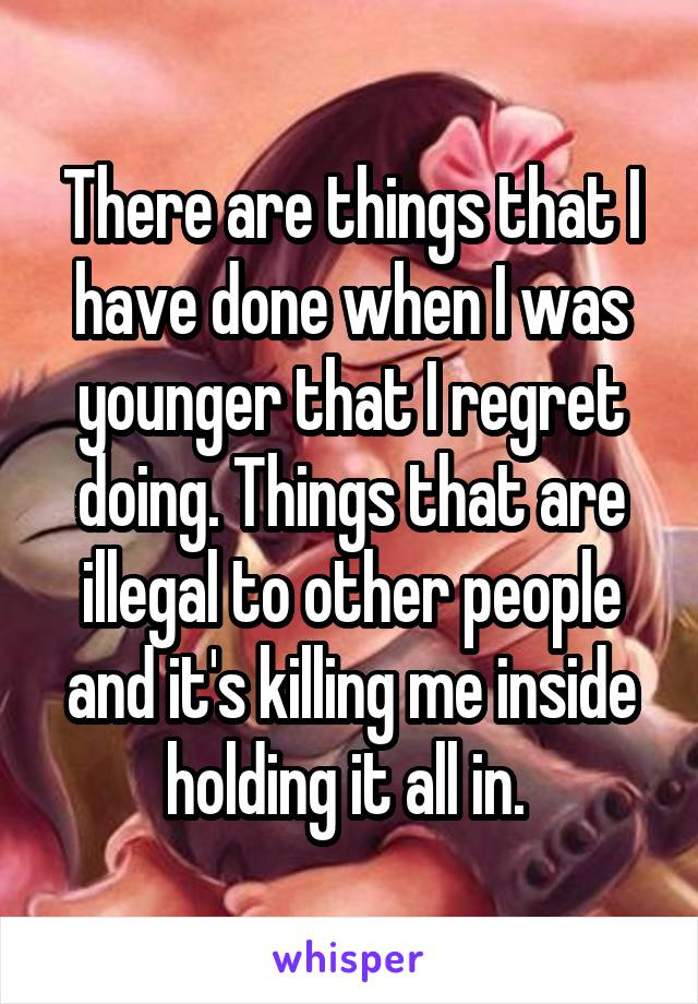 There are things that I have done when I was younger that I regret doing. Things that are illegal to other people and it's killing me inside holding it all in.