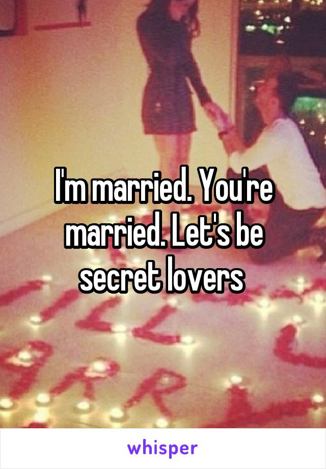 I'm married. You're married. Let's be secret lovers