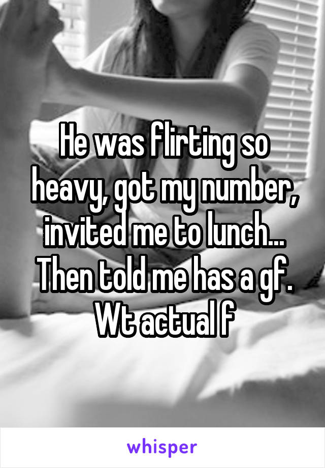 He was flirting so heavy, got my number, invited me to lunch... Then told me has a gf. Wt actual f