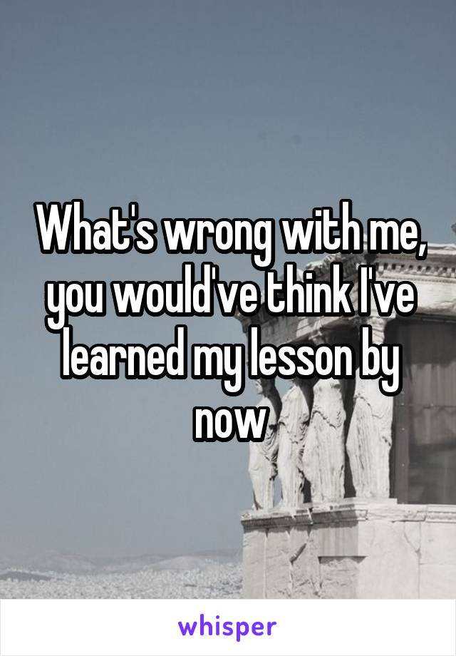 What's wrong with me, you would've think I've learned my lesson by now