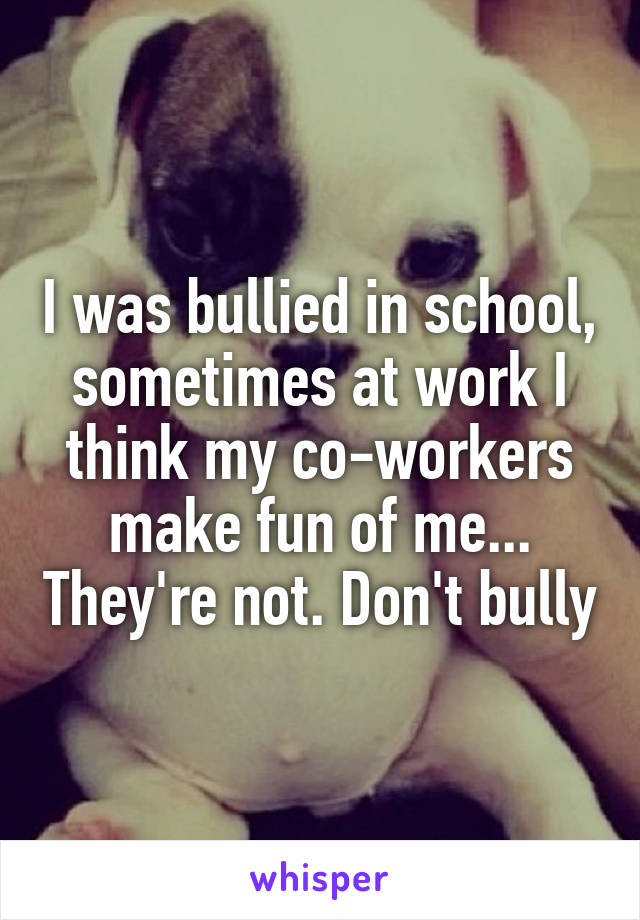 I was bullied in school, sometimes at work I think my co-workers make fun of me... They're not. Don't bully