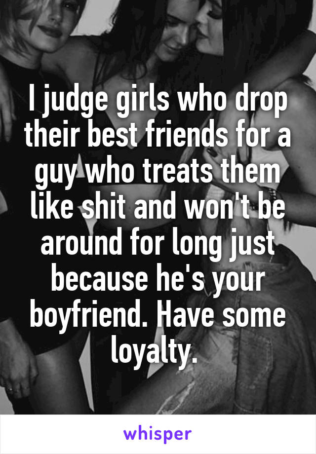 I judge girls who drop their best friends for a guy who treats them like shit and won't be around for long just because he's your boyfriend. Have some loyalty.