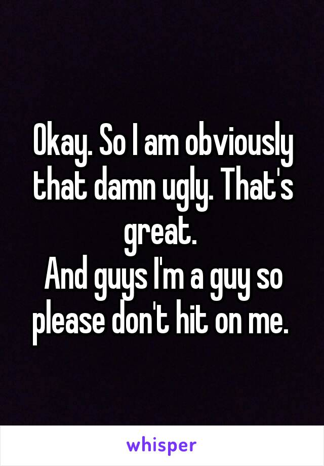 Okay. So I am obviously that damn ugly. That's great.  And guys I'm a guy so please don't hit on me.