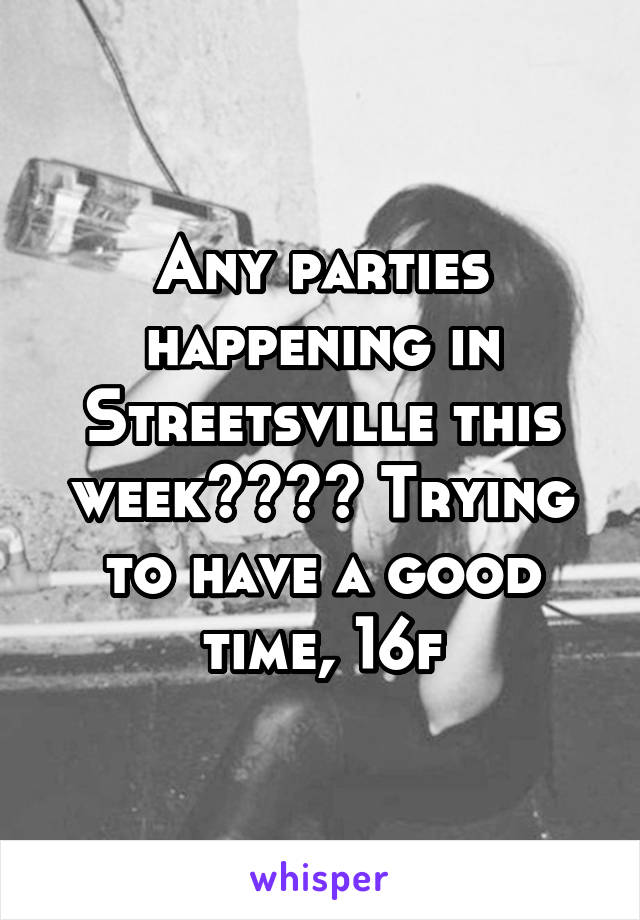 Any parties happening in Streetsville this week???? Trying to have a good time, 16f
