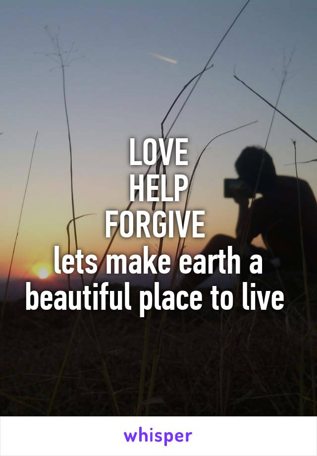 LOVE HELP FORGIVE  lets make earth a beautiful place to live