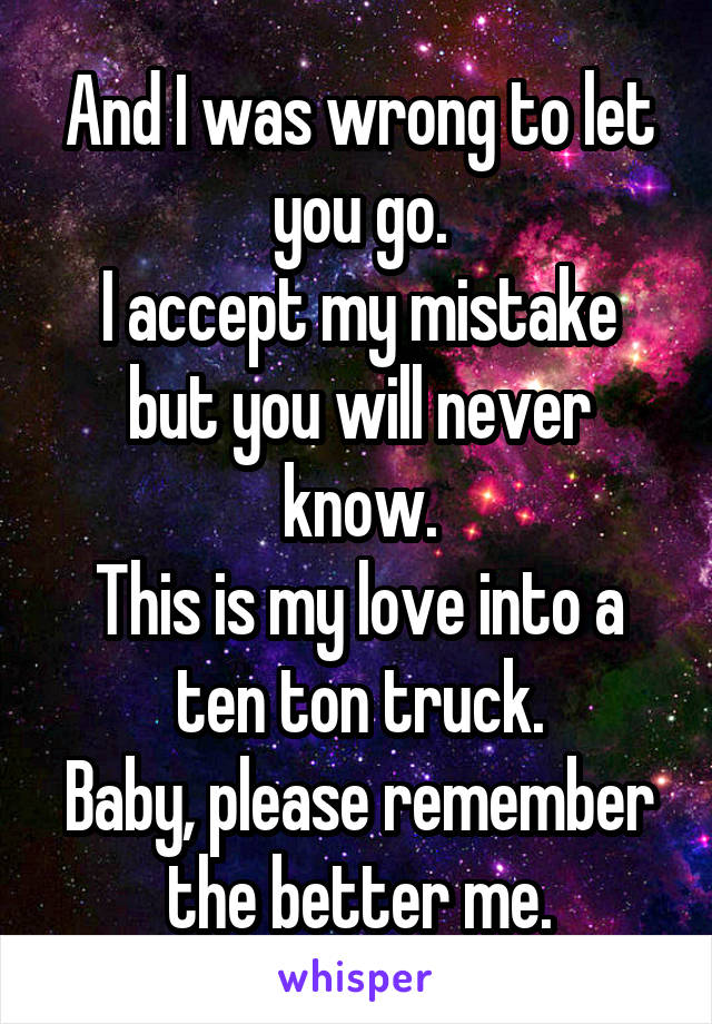 And I was wrong to let you go. I accept my mistake but you will never know. This is my love into a ten ton truck. Baby, please remember the better me.