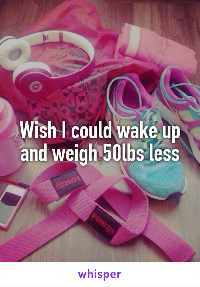 Wish I could wake up and weigh 50lbs less