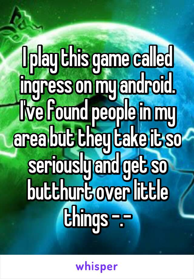 I play this game called ingress on my android. I've found people in my area but they take it so seriously and get so butthurt over little things -.-