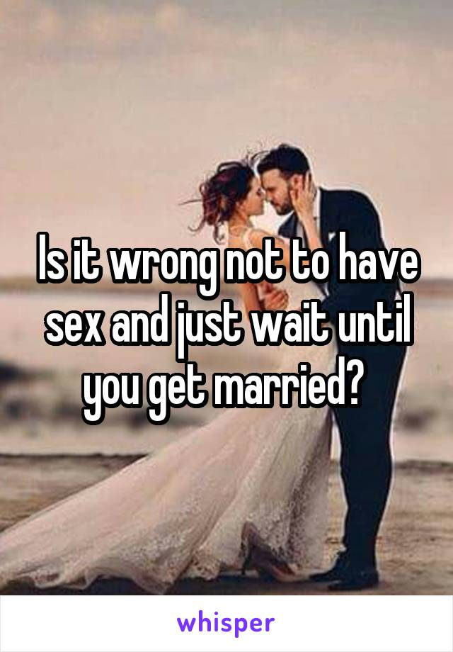 Is it wrong not to have sex and just wait until you get married?