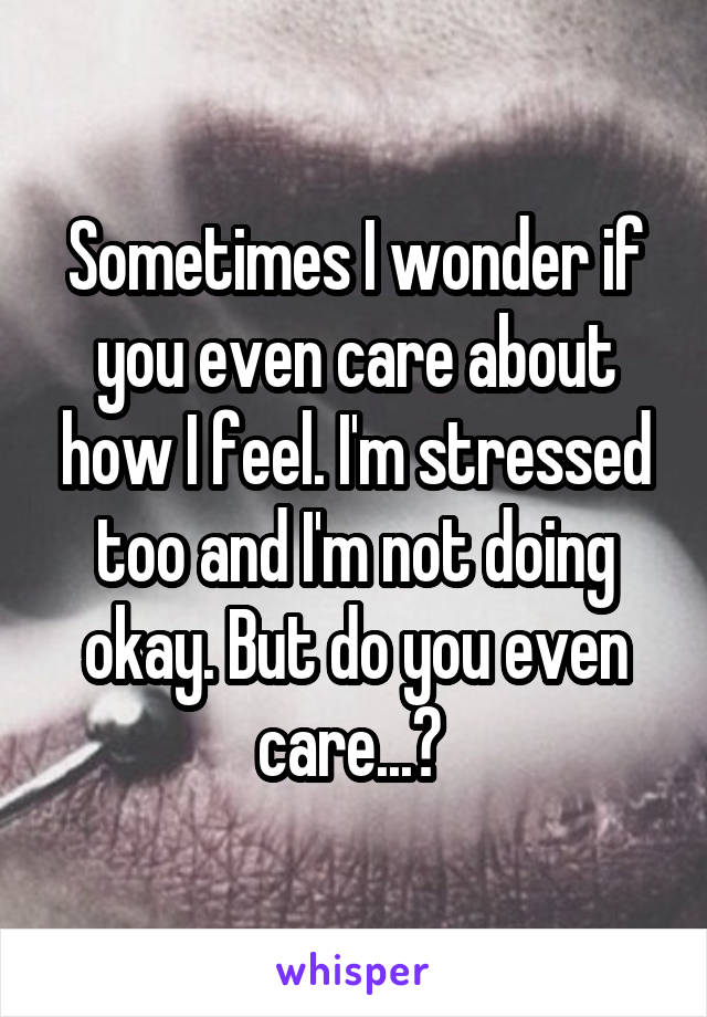 Sometimes I wonder if you even care about how I feel. I'm stressed too and I'm not doing okay. But do you even care...?