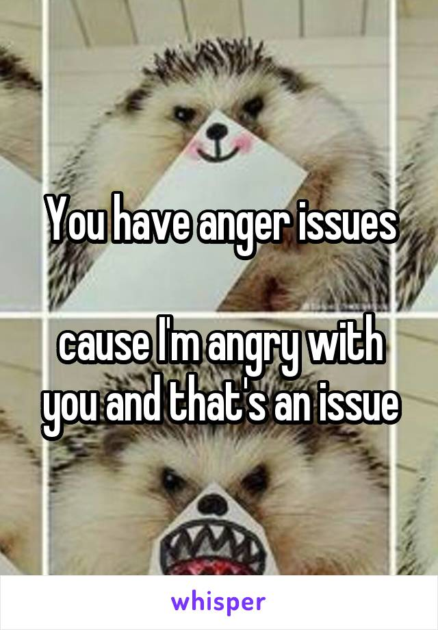 You have anger issues  cause I'm angry with you and that's an issue