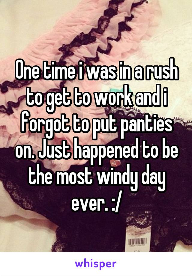 One time i was in a rush to get to work and i forgot to put panties on. Just happened to be the most windy day ever. :/