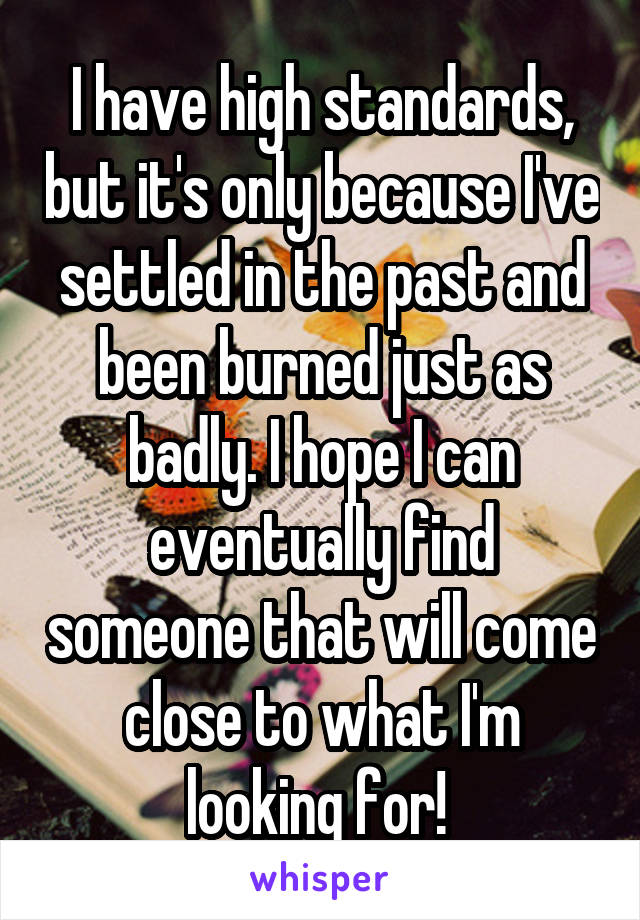 I have high standards, but it's only because I've settled in the past and been burned just as badly. I hope I can eventually find someone that will come close to what I'm looking for!
