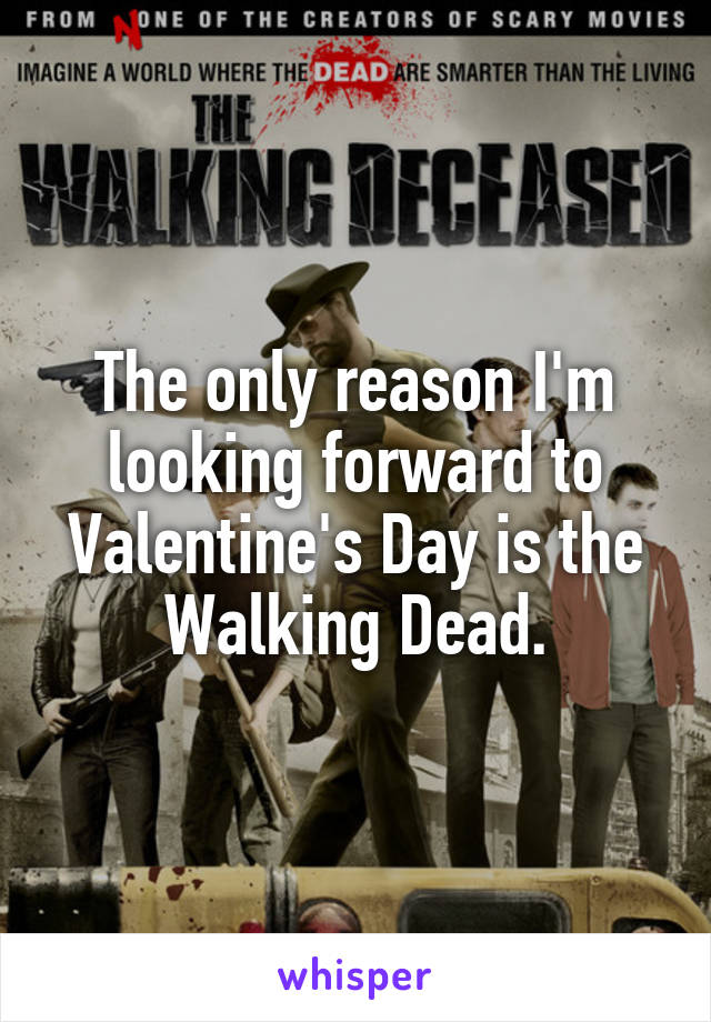 The only reason I'm looking forward to Valentine's Day is the Walking Dead.