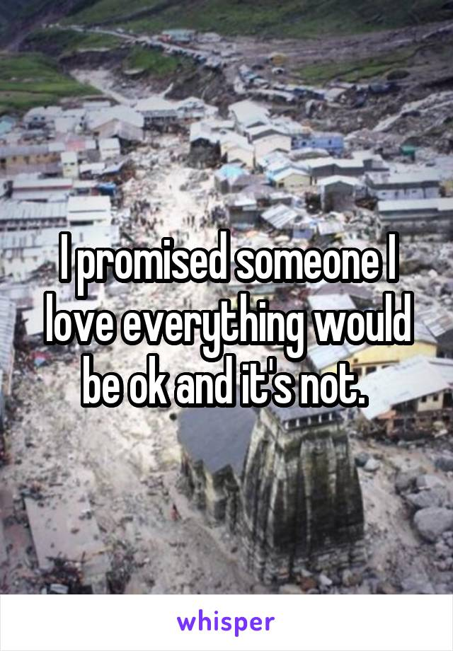 I promised someone I love everything would be ok and it's not.