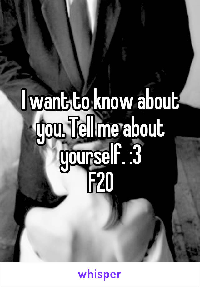 I want to know about you. Tell me about yourself. :3 F20