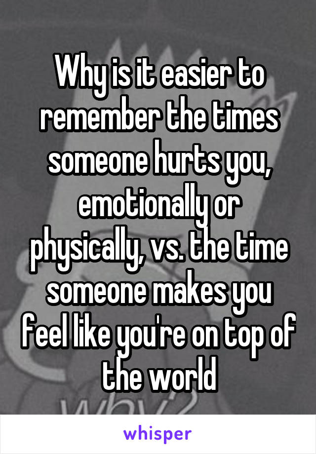 Why is it easier to remember the times someone hurts you, emotionally or physically, vs. the time someone makes you feel like you're on top of the world