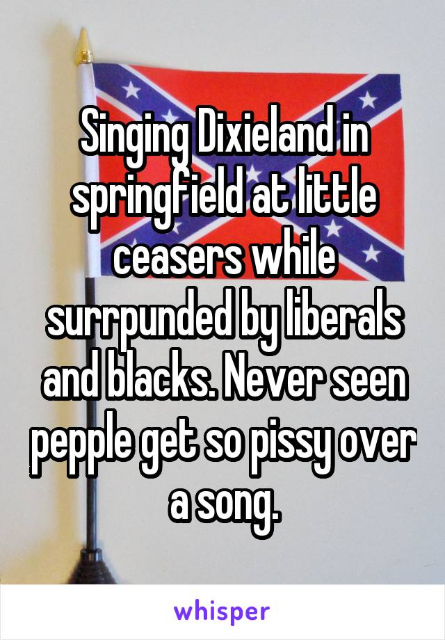 Singing Dixieland in springfield at little ceasers while surrpunded by liberals and blacks. Never seen pepple get so pissy over a song.