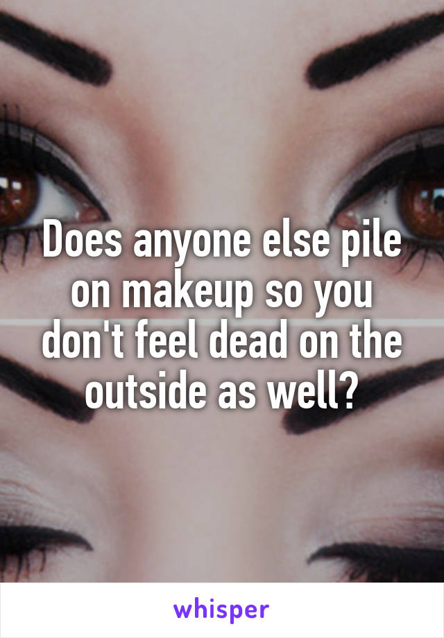 Does anyone else pile on makeup so you don't feel dead on the outside as well?