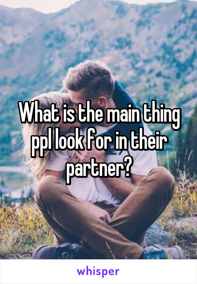 What is the main thing ppl look for in their partner?