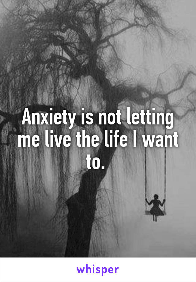 Anxiety is not letting me live the life I want to.