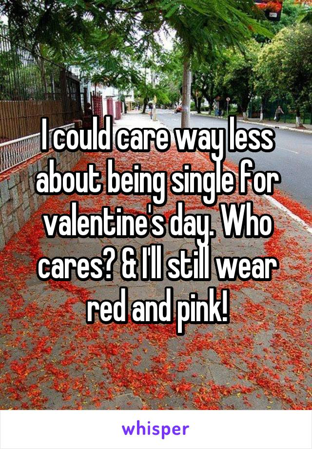 I could care way less about being single for valentine's day. Who cares? & I'll still wear red and pink!