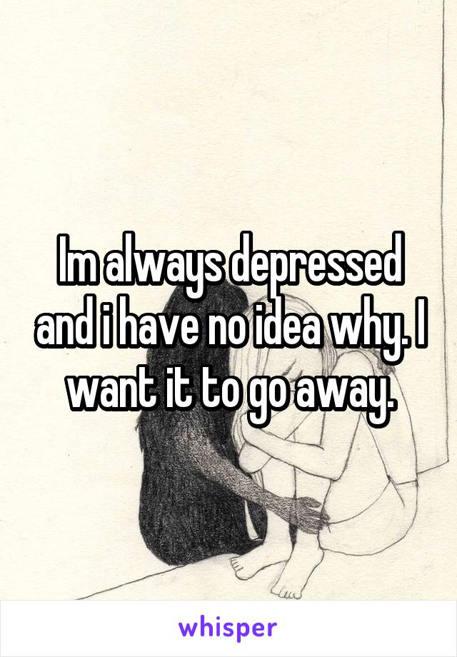 Im always depressed and i have no idea why. I want it to go away.