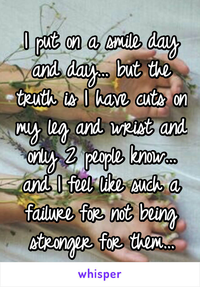 I put on a smile day and day... but the truth is I have cuts on my leg and wrist and only 2 people know... and I feel like such a failure for not being stronger for them...