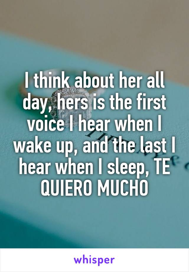 I think about her all day, hers is the first voice I hear when I wake up, and the last I hear when I sleep, TE QUIERO MUCHO