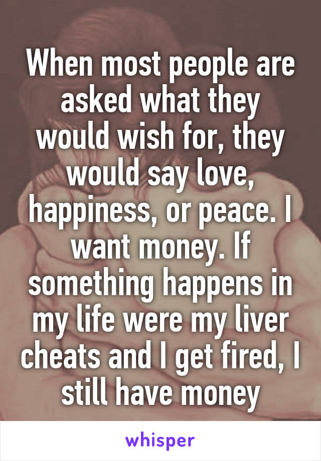 When most people are asked what they would wish for, they would say love, happiness, or peace. I want money. If something happens in my life were my liver cheats and I get fired, I still have money