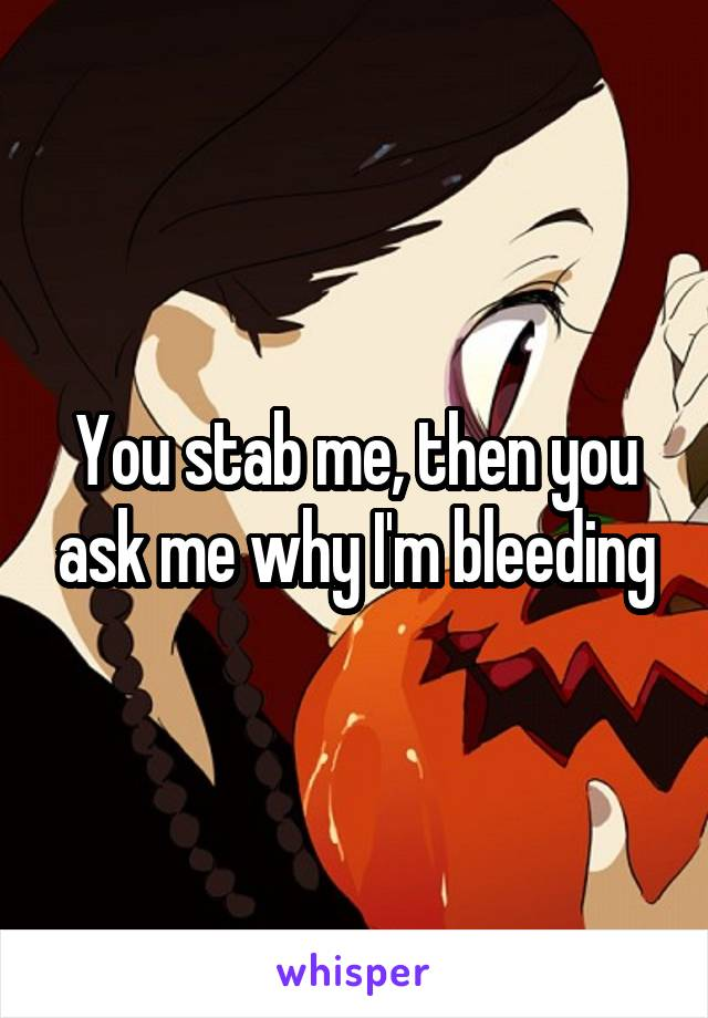 You stab me, then you ask me why I'm bleeding