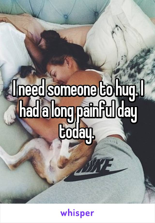 I need someone to hug. I had a long painful day today.