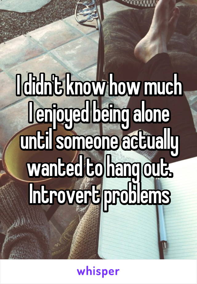 I didn't know how much I enjoyed being alone until someone actually wanted to hang out. Introvert problems